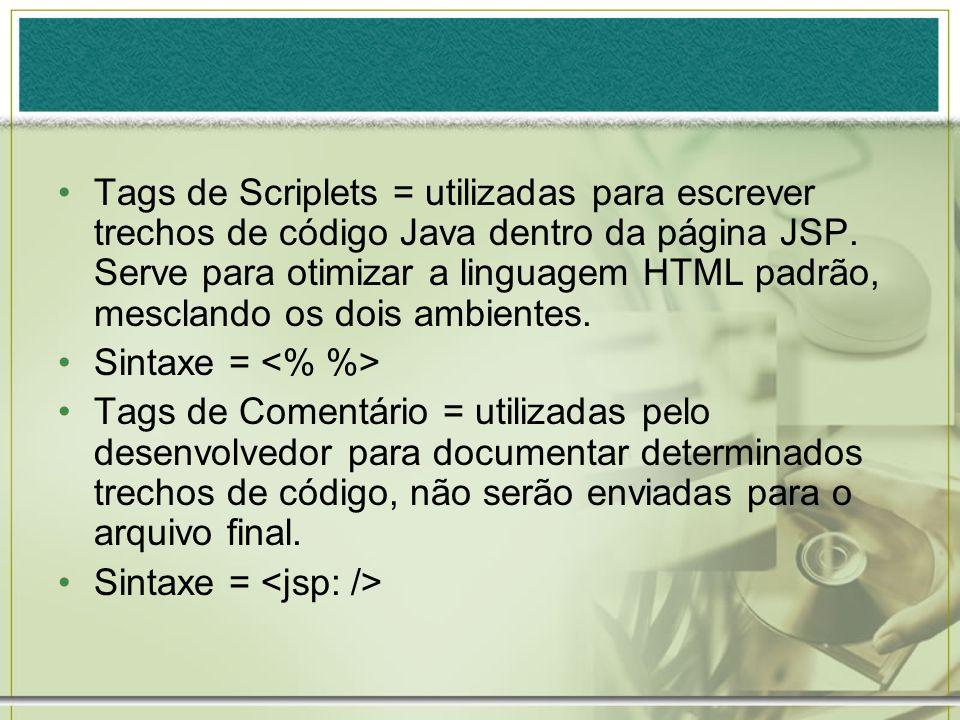 Tags de Scriplets = utilizadas para escrever trechos de código Java dentro da página JSP. Serve para otimizar a linguagem HTML padrão, mesclando os dois ambientes.