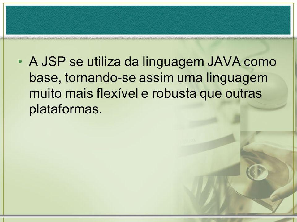 A JSP se utiliza da linguagem JAVA como base, tornando-se assim uma linguagem muito mais flexível e robusta que outras plataformas.