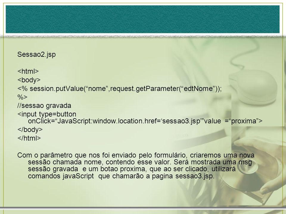 Sessao2.jsp<html> <body> <% session.putValue( nome ,request.getParameter( edtNome )); %> //sessao gravada.