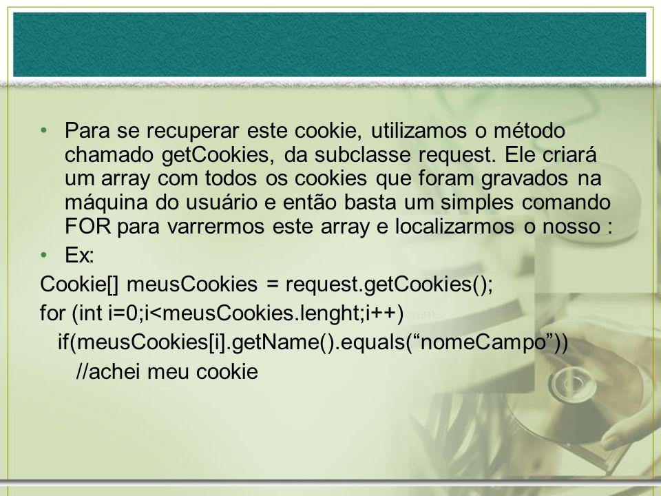 Para se recuperar este cookie, utilizamos o método chamado getCookies, da subclasse request. Ele criará um array com todos os cookies que foram gravados na máquina do usuário e então basta um simples comando FOR para varrermos este array e localizarmos o nosso :