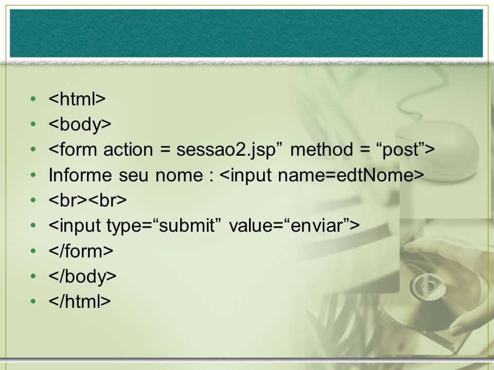 <html> <body> <form action = sessao2.jsp method = post > Informe seu nome : <input name=edtNome>