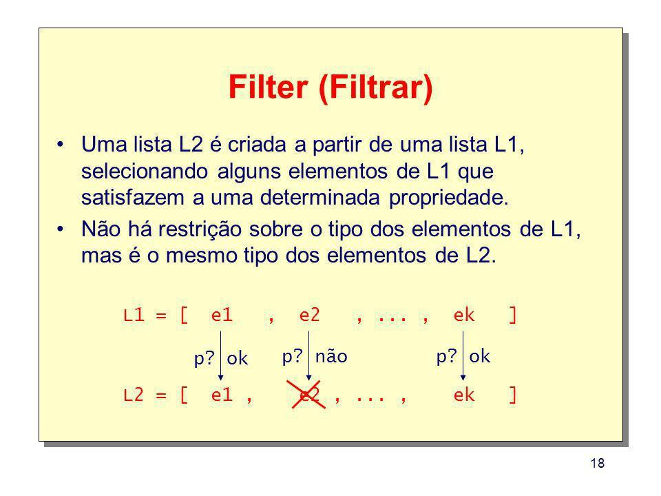 Filter (Filtrar) Uma lista L2 é criada a partir de uma lista L1, selecionando alguns elementos de L1 que satisfazem a uma determinada propriedade.