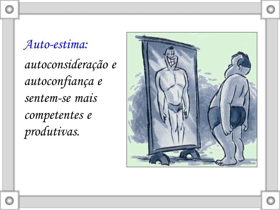 Auto-estima: autoconsideração e autoconfiança e sentem-se mais competentes e produtivas.
