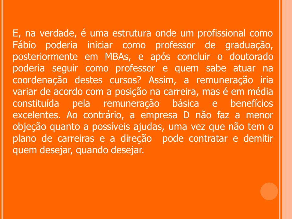 E, na verdade, é uma estrutura onde um profissional como Fábio poderia iniciar como professor de graduação, posteriormente em MBAs, e após concluir o doutorado poderia seguir como professor e quem sabe atuar na coordenação destes cursos.