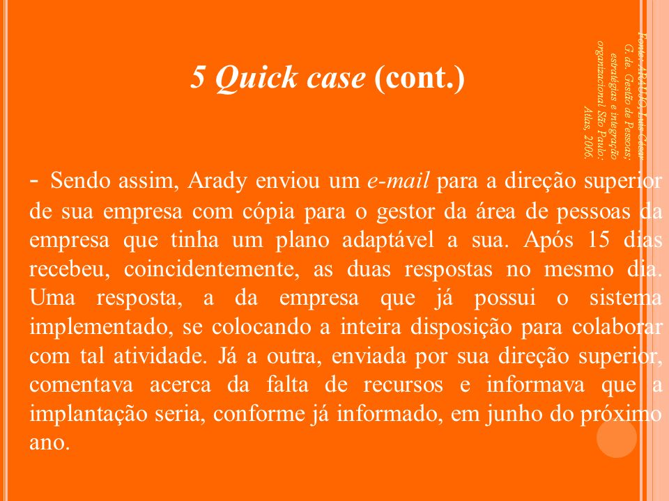 5 Quick case (cont.) Fonte: ARAUJO, Luis César G. de. Gestão de Pessoas; estratégias e integração organizacional São Paulo: Atlas, 2006.