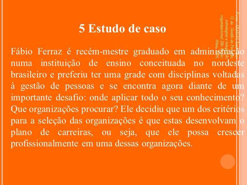 5 Estudo de caso Fonte: ARAUJO, Luis César G. de. Gestão de Pessoas; estratégias e integração organizacional São Paulo: Atlas, 2006.