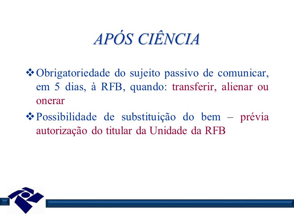 APÓS CIÊNCIA Obrigatoriedade do sujeito passivo de comunicar, em 5 dias, à RFB, quando: transferir, alienar ou onerar.