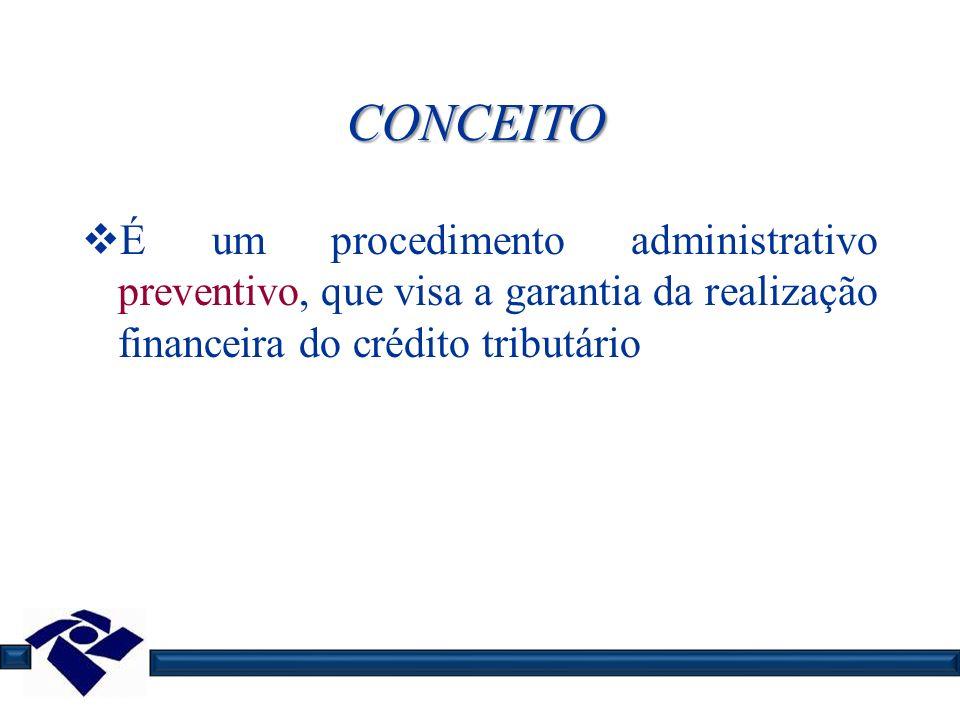 CONCEITO É um procedimento administrativo preventivo, que visa a garantia da realização financeira do crédito tributário.