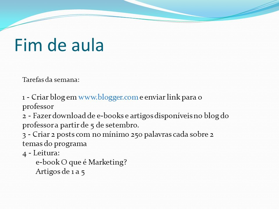 Fim de aula Tarefas da semana: 1 - Criar blog em www.blogger.com e enviar link para o professor.