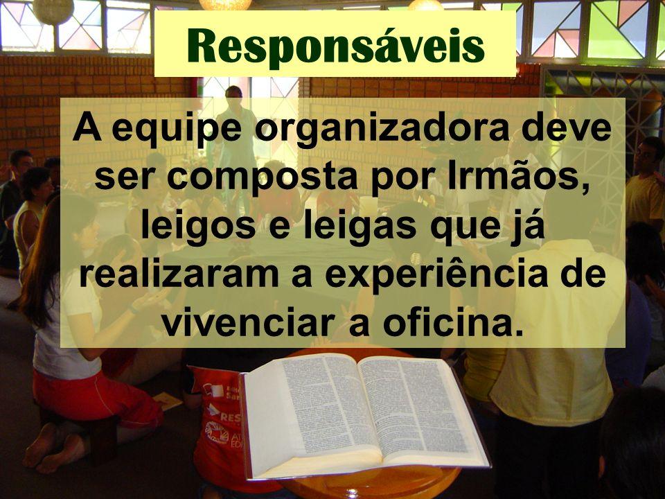Responsáveis A equipe organizadora deve ser composta por Irmãos, leigos e leigas que já realizaram a experiência de vivenciar a oficina.
