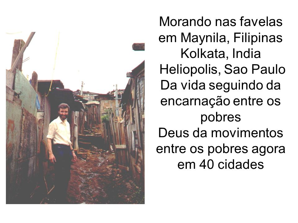 Morando nas favelas em Maynila, Filipinas Kolkata, India Heliopolis, Sao Paulo Da vida seguindo da encarnação entre os pobres Deus da movimentos entre os pobres agora em 40 cidades