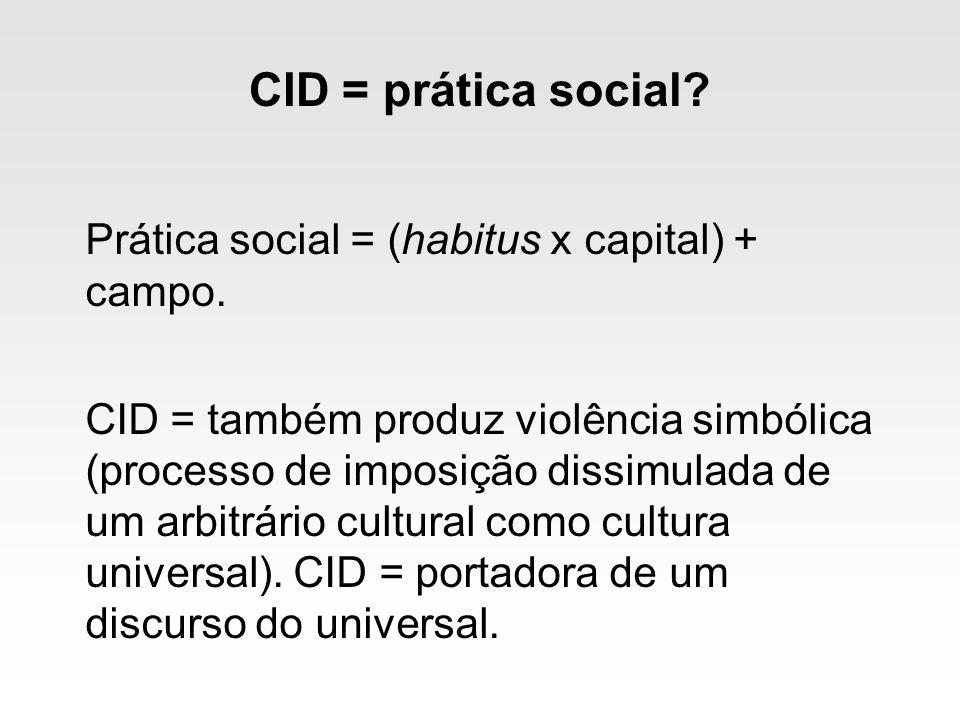 CID = prática social Prática social = (habitus x capital) + campo.