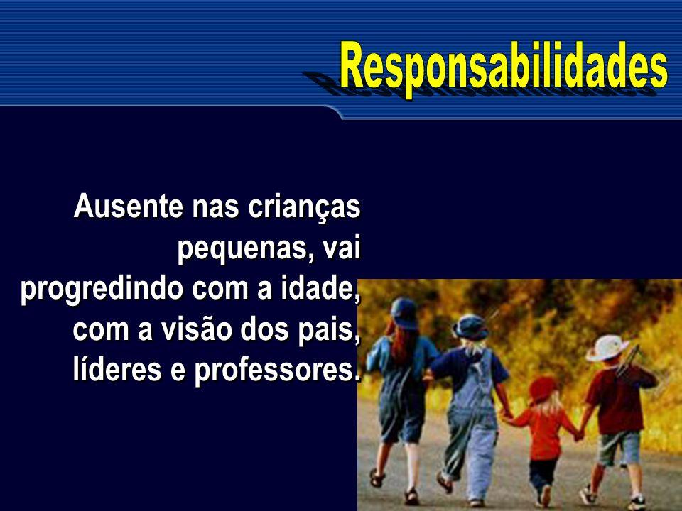 Responsabilidades Ausente nas crianças pequenas, vai progredindo com a idade, com a visão dos pais, líderes e professores.