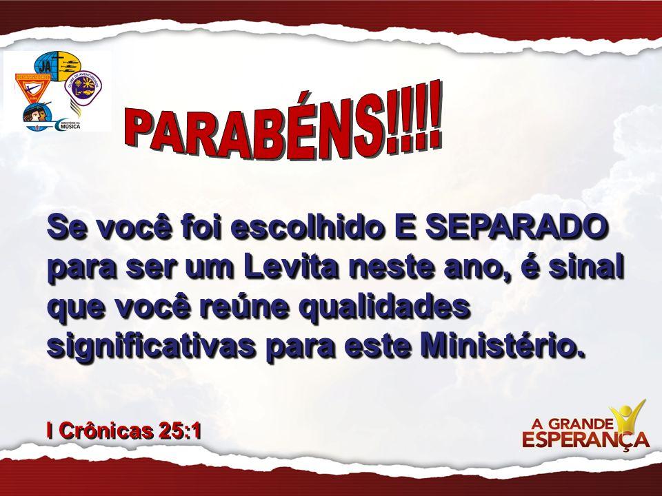 PARABÉNS!!!! Se você foi escolhido E SEPARADO para ser um Levita neste ano, é sinal que você reúne qualidades significativas para este Ministério.