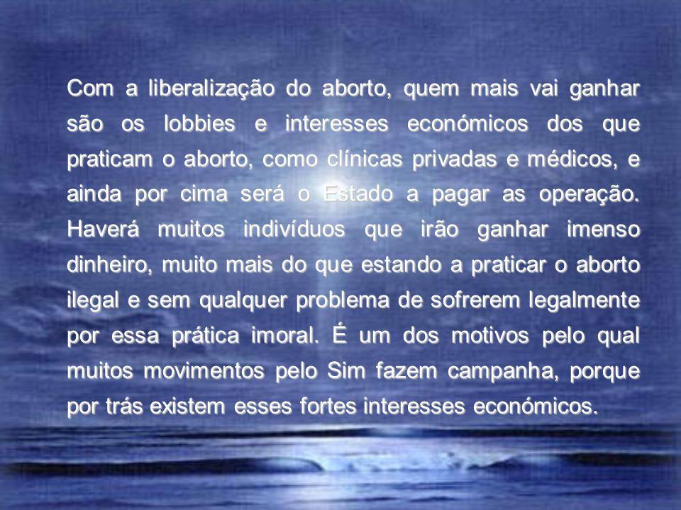 Com a liberalização do aborto, quem mais vai ganhar são os lobbies e interesses económicos dos que praticam o aborto, como clínicas privadas e médicos, e ainda por cima será o Estado a pagar as operação.