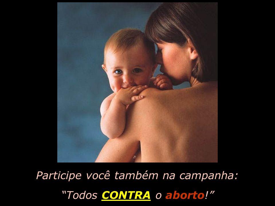 Participe você também na campanha: Todos CONTRA o aborto!