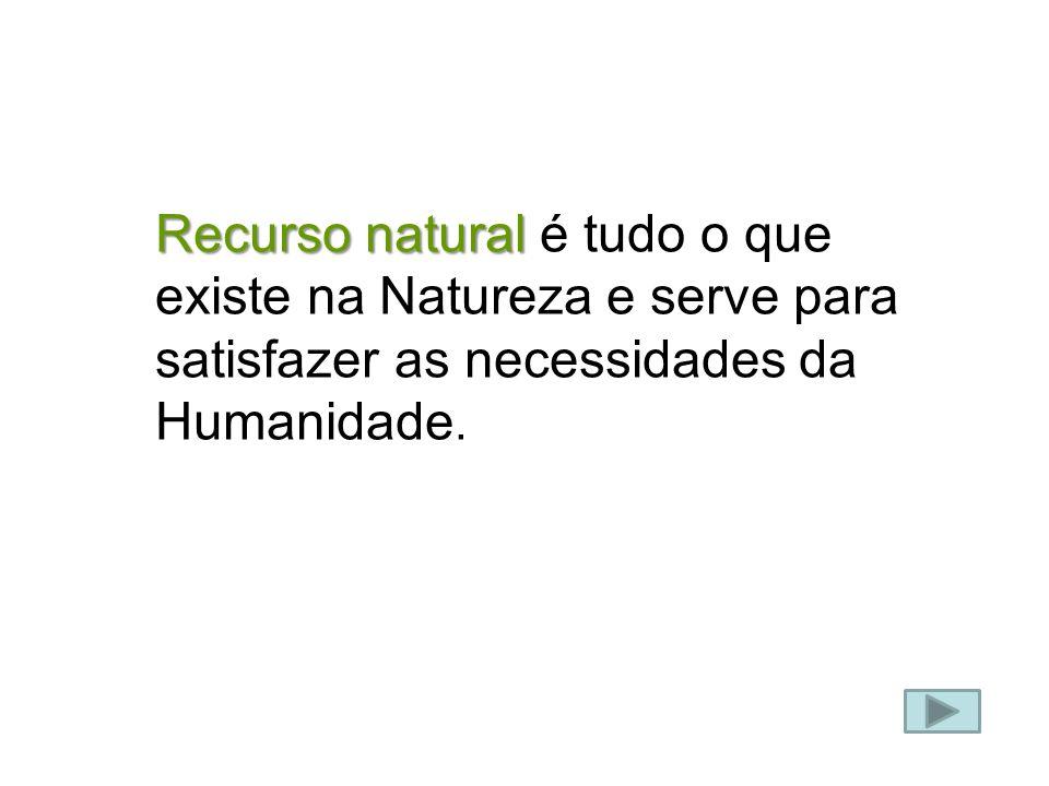 Recurso natural é tudo o que existe na Natureza e serve para satisfazer as necessidades da Humanidade.