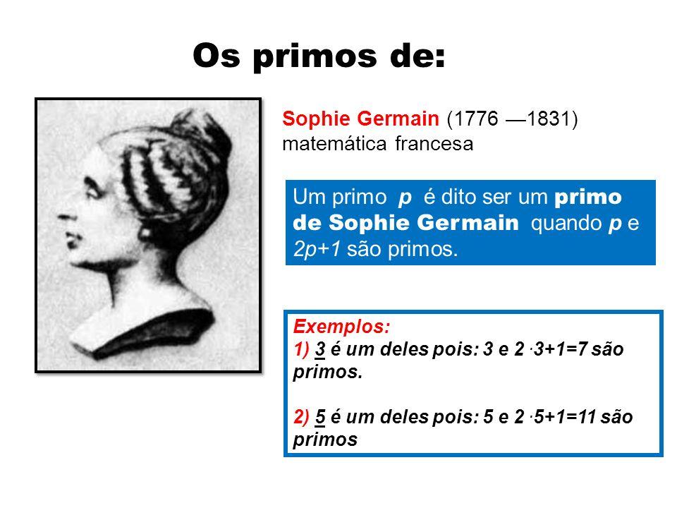 Os primos de: Sophie Germain (1776 —1831) matemática francesa. Um primo p é dito ser um primo de Sophie Germain quando p e 2p+1 são primos.