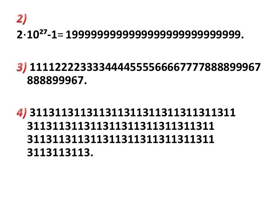 2) 2⋅10²⁷-1= 1999999999999999999999999999. 3) 1111222233334444555566667777888899967 888899967.