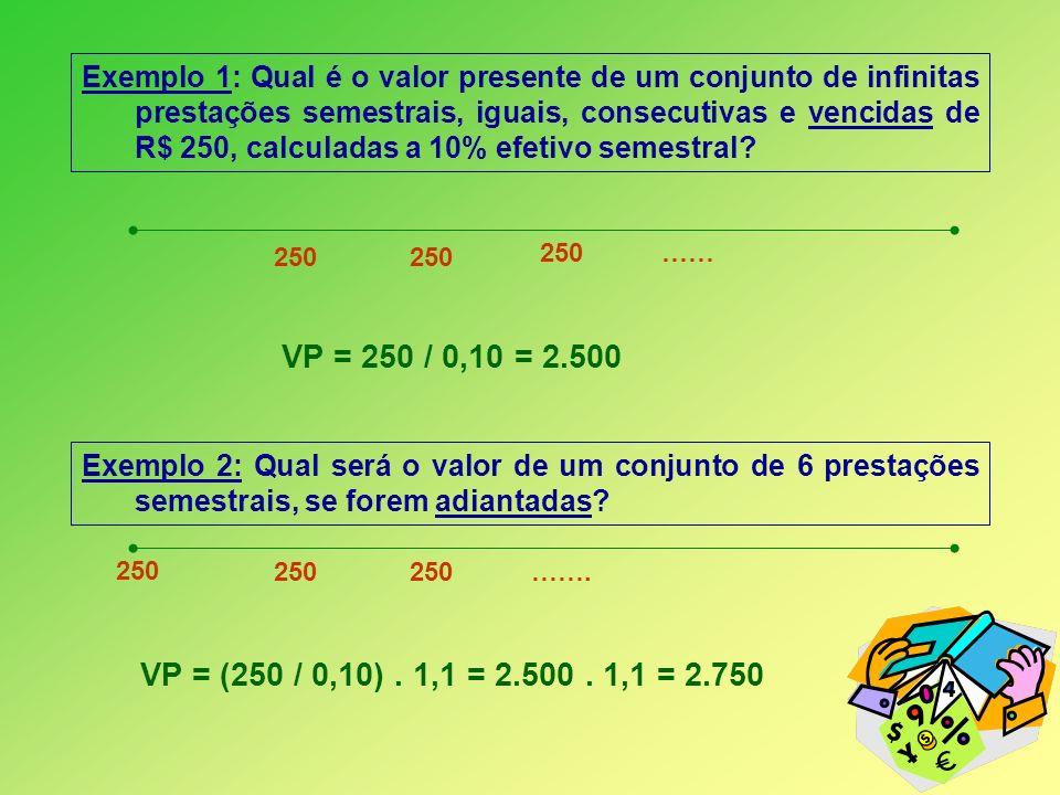 Exemplo 1: Qual é o valor presente de um conjunto de infinitas prestações semestrais, iguais, consecutivas e vencidas de R$ 250, calculadas a 10% efetivo semestral