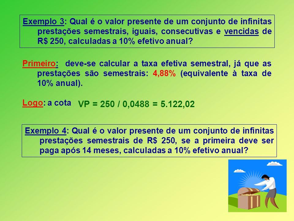 Exemplo 3: Qual é o valor presente de um conjunto de infinitas prestações semestrais, iguais, consecutivas e vencidas de R$ 250, calculadas a 10% efetivo anual