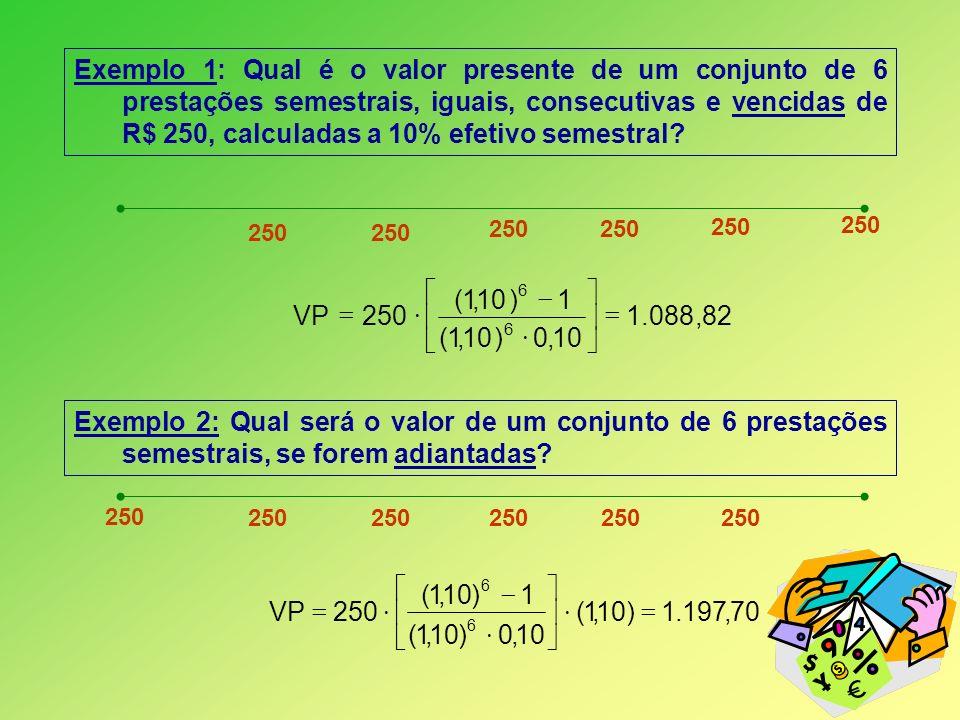 Exemplo 1: Qual é o valor presente de um conjunto de 6 prestações semestrais, iguais, consecutivas e vencidas de R$ 250, calculadas a 10% efetivo semestral