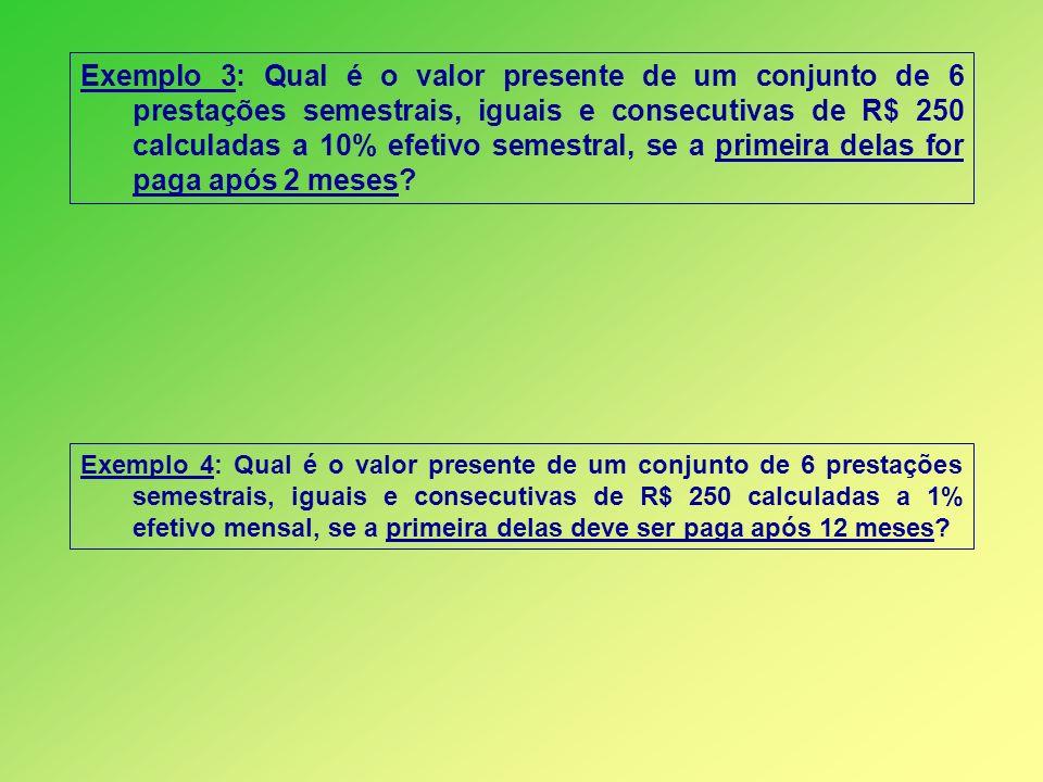 Exemplo 3: Qual é o valor presente de um conjunto de 6 prestações semestrais, iguais e consecutivas de R$ 250 calculadas a 10% efetivo semestral, se a primeira delas for paga após 2 meses