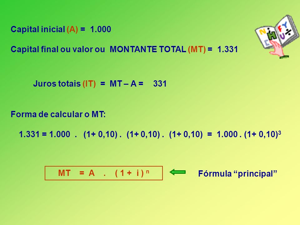 Capital inicial (A) = 1.000 Capital final ou valor ou MONTANTE TOTAL (MT) = 1.331. Juros totais (IT) = MT – A = 331.