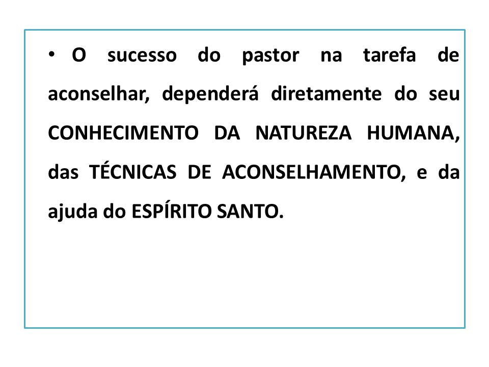 O sucesso do pastor na tarefa de aconselhar, dependerá diretamente do seu conhecimento da natureza humana, das técnicas de aconselhamento, e da ajuda do Espírito Santo.
