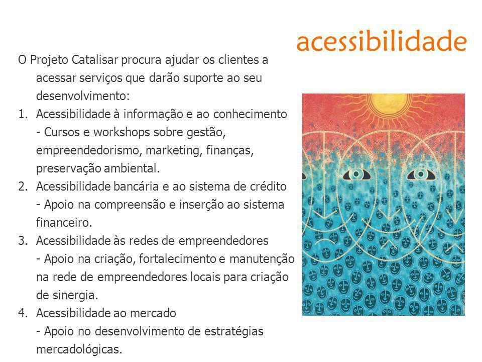 acessibilidade O Projeto Catalisar procura ajudar os clientes a acessar serviços que darão suporte ao seu desenvolvimento: