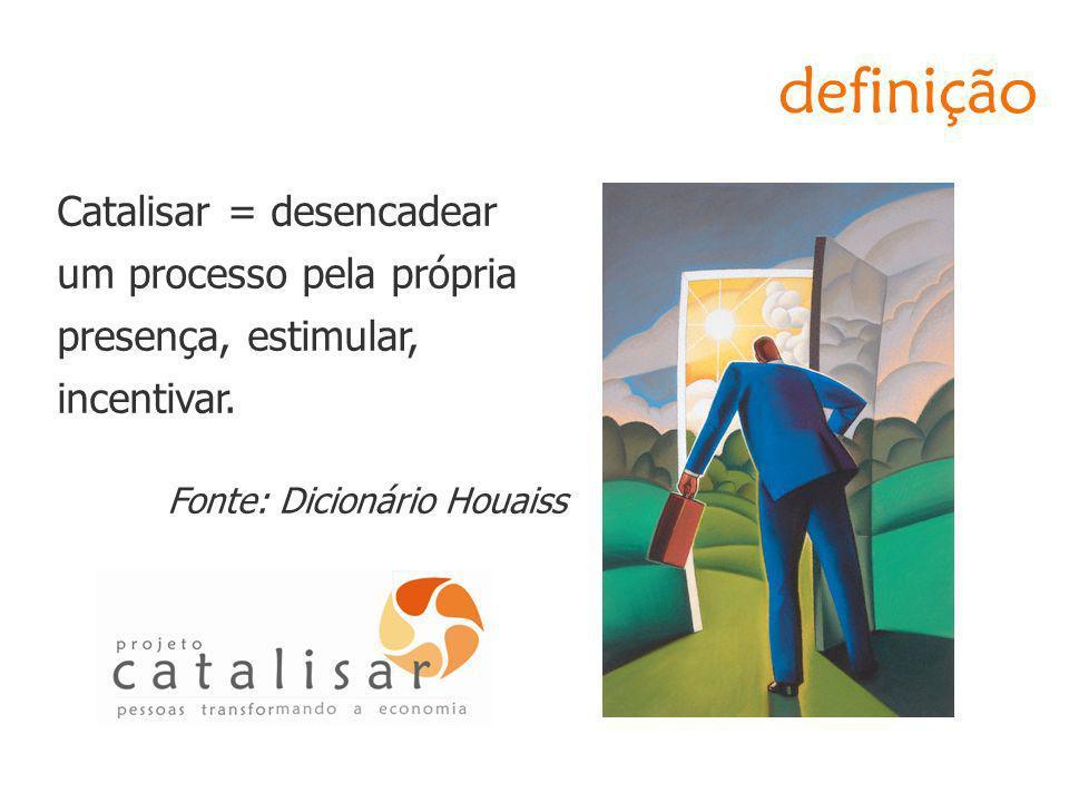 definição Catalisar = desencadear um processo pela própria presença, estimular, incentivar.
