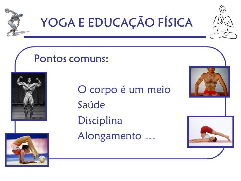 YOGA E EDUCAÇÃO FÍSICA Pontos comuns: O corpo é um meio Saúde