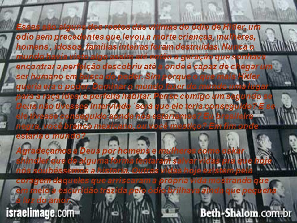 Esses são alguns dos rostos das vitimas do ódio de Hitler, um ódio sem precedentes que levou a morte crianças, mulheres, homens , idosos, famílias inteiras foram destruídas. Nunca o mundo havia visto algo assim até então a geração que sonhava encontrar a perfeição descobriu até a onde é capaz de chegar um ser humano em busca do poder. Sim porque o que mais Hitler queria era o poder. Dominar o mundo fazer do mundo uma lugar para a raça ideal e perfeita habitar. Pense comigo um segundo se Deus não tivesses intervindo ´será que ele teria conseguido E se ele tivesse conseguido aonde nós estaríamos Eu brasileira negra, você branco mexicano, ou você mestiço Em fim onde estaria o mundo