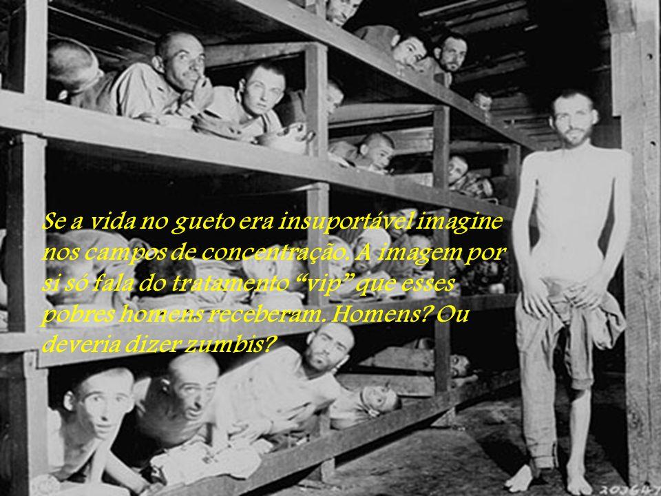 Se a vida no gueto era insuportável imagine nos campos de concentração