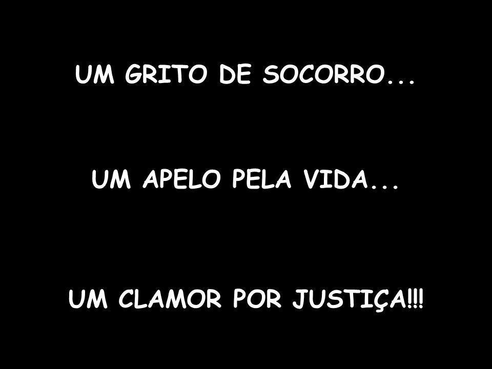 UM GRITO DE SOCORRO... UM APELO PELA VIDA... UM CLAMOR POR JUSTIÇA!!!