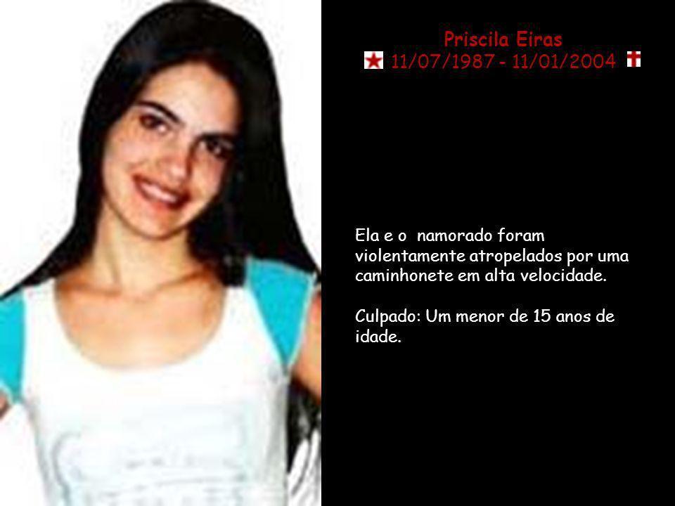 Priscila Eiras 11/07/1987 - 11/01/2004. Ela e o namorado foram violentamente atropelados por uma caminhonete em alta velocidade.