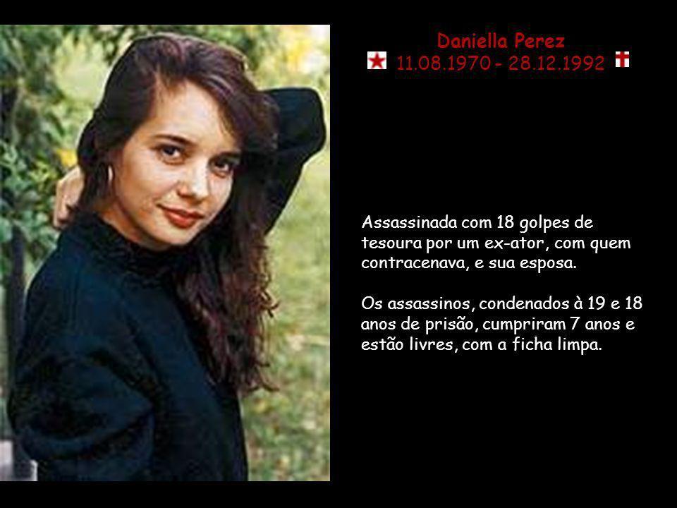 Daniella Perez11.08.1970 - 28.12.1992. Assassinada com 18 golpes de tesoura por um ex-ator, com quem contracenava, e sua esposa.