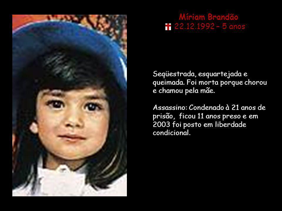 Míriam Brandão 22.12.1992 – 5 anos. Seqüestrada, esquartejada e queimada. Foi morta porque chorou e chamou pela mãe.