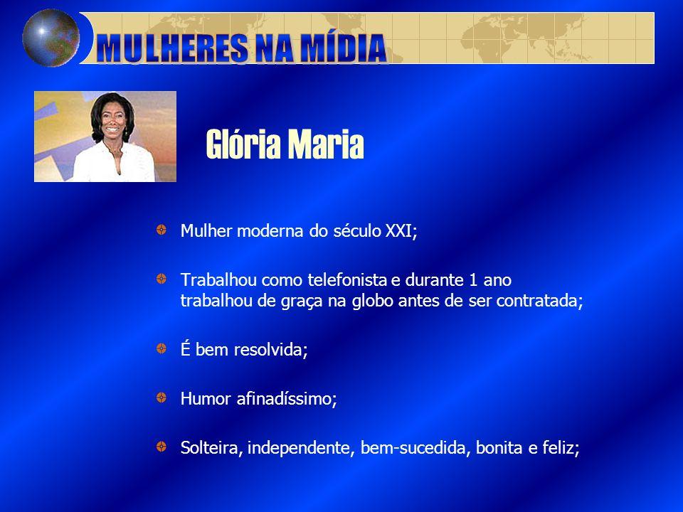 Glória Maria MULHERES NA MÍDIA Mulher moderna do século XXI;