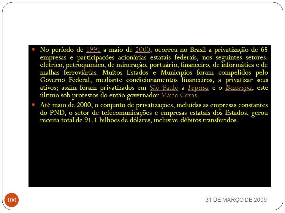 No período de 1991 a maio de 2000, ocorreu no Brasil a privatização de 65 empresas e participações acionárias estatais federais, nos seguintes setores: elétrico, petroquímico, de mineração, portuário, financeiro, de informática e de malhas ferroviárias. Muitos Estados e Municípios foram compelidos pelo Governo Federal, mediante condicionamentos financeiros, a privatizar seus ativos; assim foram privatizados em São Paulo a Fepasa e o Banespa, este último sob protestos do então governador Mário Covas.
