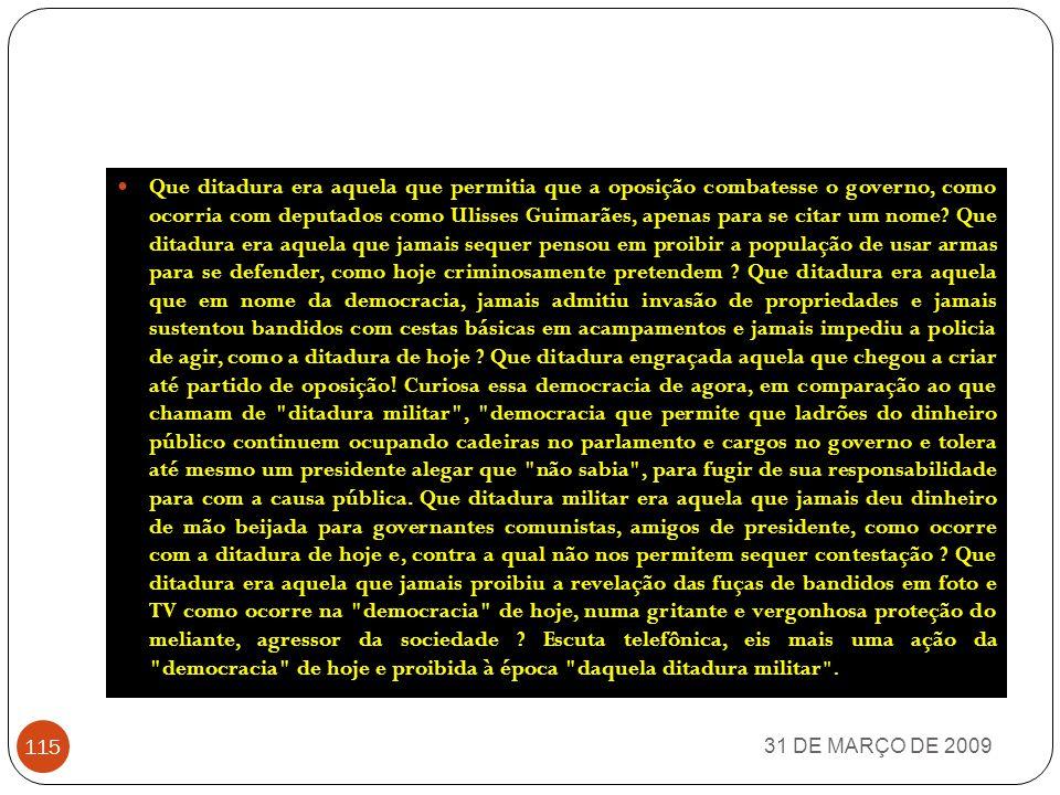 Que ditadura era aquela que permitia que a oposição combatesse o governo, como ocorria com deputados como Ulisses Guimarães, apenas para se citar um nome Que ditadura era aquela que jamais sequer pensou em proibir a população de usar armas para se defender, como hoje criminosamente pretendem Que ditadura era aquela que em nome da democracia, jamais admitiu invasão de propriedades e jamais sustentou bandidos com cestas básicas em acampamentos e jamais impediu a policia de agir, como a ditadura de hoje Que ditadura engraçada aquela que chegou a criar até partido de oposição! Curiosa essa democracia de agora, em comparação ao que chamam de ditadura militar , democracia que permite que ladrões do dinheiro público continuem ocupando cadeiras no parlamento e cargos no governo e tolera até mesmo um presidente alegar que não sabia , para fugir de sua responsabilidade para com a causa pública. Que ditadura militar era aquela que jamais deu dinheiro de mão beijada para governantes comunistas, amigos de presidente, como ocorre com a ditadura de hoje e, contra a qual não nos permitem sequer contestação Que ditadura era aquela que jamais proibiu a revelação das fuças de bandidos em foto e TV como ocorre na democracia de hoje, numa gritante e vergonhosa proteção do meliante, agressor da sociedade Escuta telefônica, eis mais uma ação da democracia de hoje e proibida à época daquela ditadura militar .