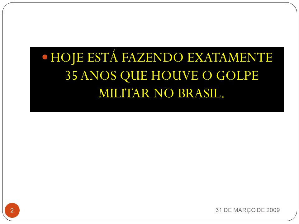 HOJE ESTÁ FAZENDO EXATAMENTE 35 ANOS QUE HOUVE O GOLPE MILITAR NO BRASIL.