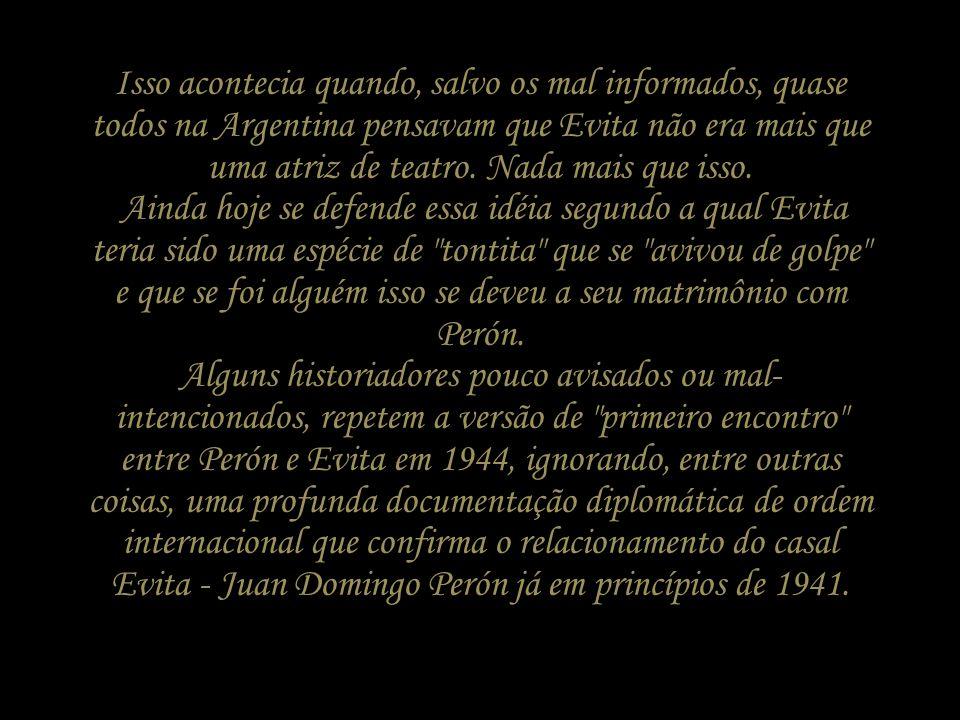 Isso acontecia quando, salvo os mal informados, quase todos na Argentina pensavam que Evita não era mais que uma atriz de teatro.