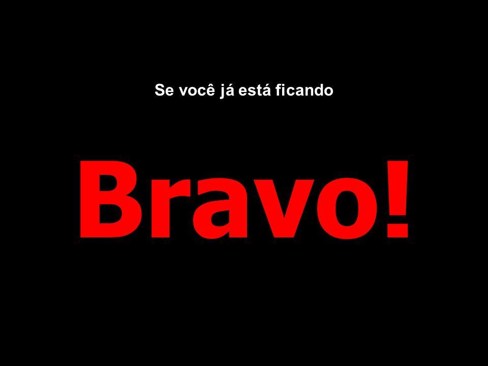 Se você já está ficando Bravo!