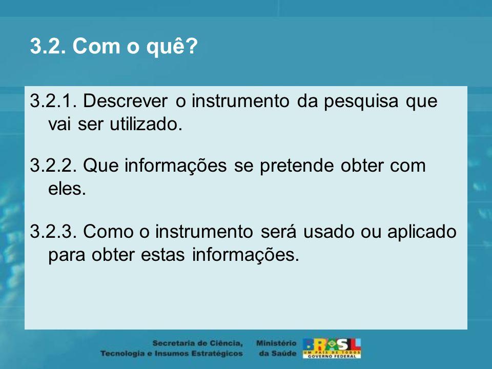 3.2. Com o quê 3.2.1. Descrever o instrumento da pesquisa que vai ser utilizado. 3.2.2. Que informações se pretende obter com eles.