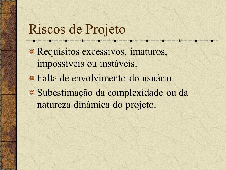 Riscos de Projeto Requisitos excessivos, imaturos, impossíveis ou instáveis. Falta de envolvimento do usuário.