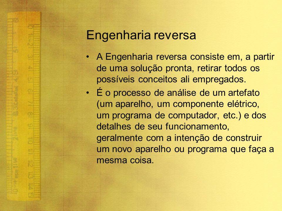 Engenharia reversa A Engenharia reversa consiste em, a partir de uma solução pronta, retirar todos os possíveis conceitos ali empregados.