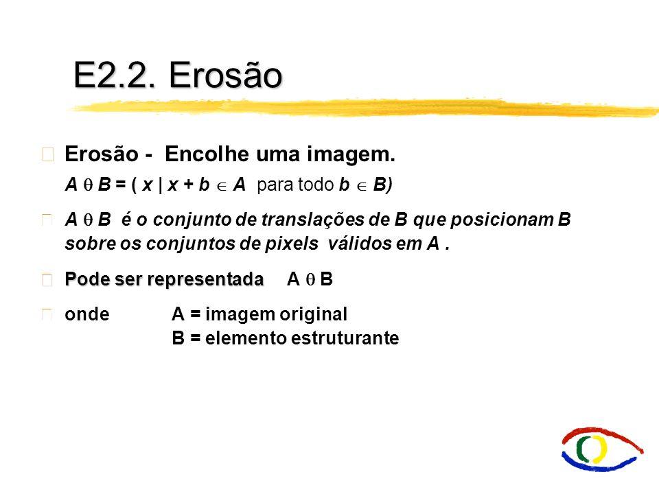 E2.2. Erosão Erosão - Encolhe uma imagem.