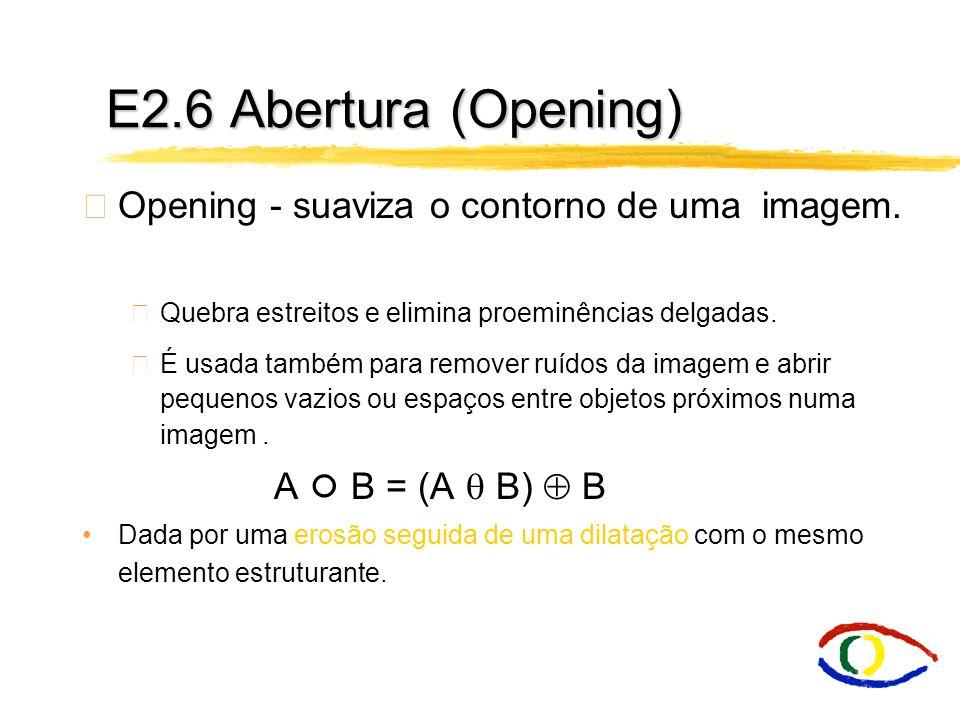 E2.6 Abertura (Opening) Opening - suaviza o contorno de uma imagem.