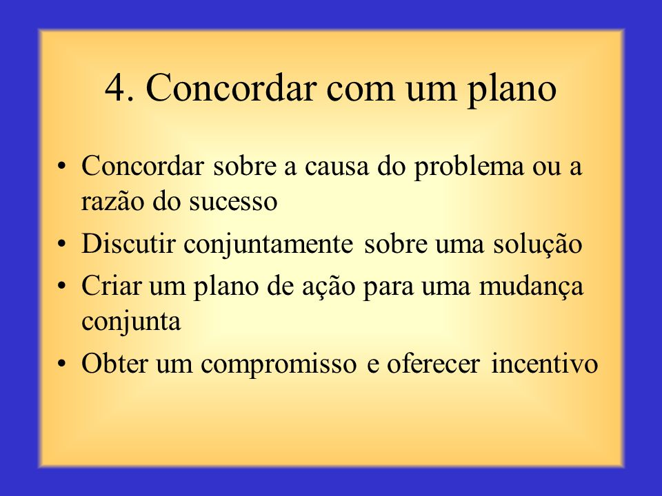 4. Concordar com um plano Concordar sobre a causa do problema ou a razão do sucesso. Discutir conjuntamente sobre uma solução.